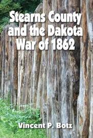 Stearns County and the Dakota War of 1862 by Vincent P Botz