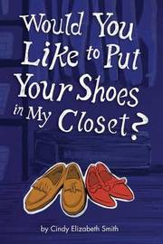 Would You Like to Put Your Shoes in My Closet? by Cindy Smith