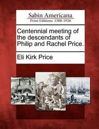 Centennial Meeting of the Descendants of Philip and Rachel Price. by Eli Kirk Price