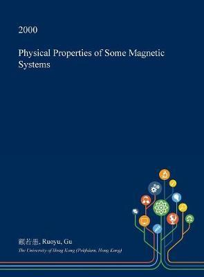 Physical Properties of Some Magnetic Systems by Ruoyu Gu
