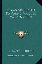 Essays Addressed to Young Married Women (1782) Essays Addressed to Young Married Women (1782) by Elizabeth Griffith