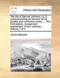 The Life of Samuel Johnson, LL.D. Comprehending an Account of His Studies and Numerous Works, ... the Third Edition, Revised and Augmented, in Four Volumes. .. Volume 1 of 4 by James Boswell