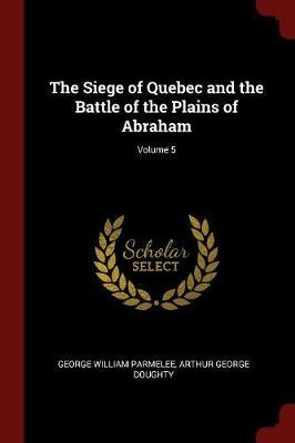 The Siege of Quebec and the Battle of the Plains of Abraham; Volume 5 by George William Parmelee image
