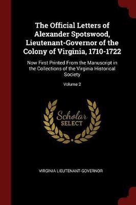 The Official Letters of Alexander Spotswood, Lieutenant-Governor of the Colony of Virginia, 1710-1722 by Virginia Lieutenant Governor