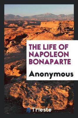 The Life of Napoleon Bonaparte by * Anonymous image