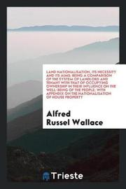 Land Nationalisation, Its Necessity and Its Aims; Being a Comparison of the System of Landlord and Tenant with That of Occupying Ownership in Their Influence on the Well-Being of the People; With Appendix on the Nationalisation of House Property by Alfred Russel Wallace