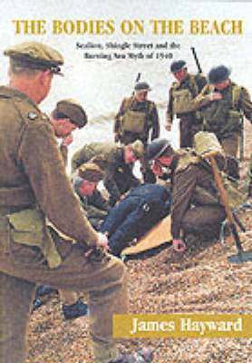 The Bodies on the Beach: Sealion, Shingle Street and the Burning Sea Myth of 1940 by James Hayward