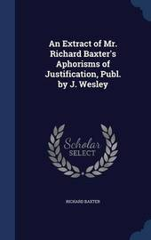 An Extract of Mr. Richard Baxter's Aphorisms of Justification, Publ. by J. Wesley by Richard Baxter