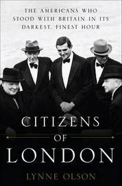Citizens of London: The Americans Who Stood with Britain in Its Darkest, Finest Hour by Lynne Olson image