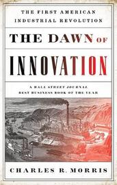 The Dawn of Innovation by Charles R Morris