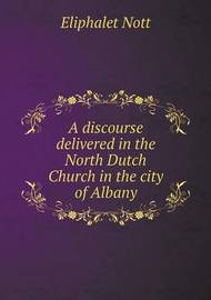 A Discourse Delivered in the North Dutch Church in the City of Albany by Eliphalet Nott