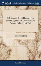 A Defence of Dr. Middleton's Free Enquiry, Against Mr. Dodwell's Free Answer. by Frederick Toll, by Frederick Toll image