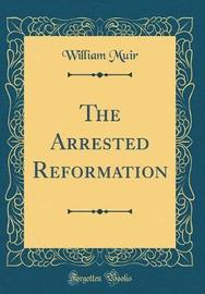 The Arrested Reformation (Classic Reprint) by William Muir