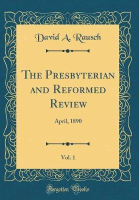 The Presbyterian and Reformed Review, Vol. 1 by David A. Rausch