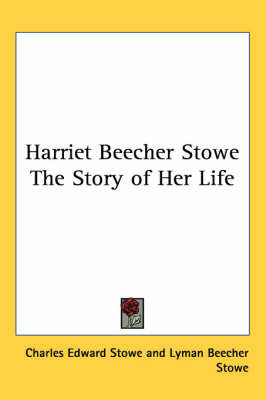 Harriet Beecher Stowe The Story of Her Life by Charles Edward Stowe