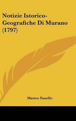 Notizie Istorico-Geografiche Di Murano (1797) by Matteo Fanello