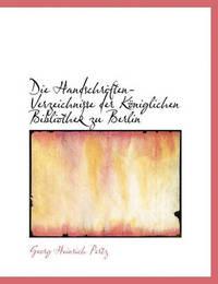 Die Handschriften-Verzeichnisse Der K Niglichen Bibliothek Zu Berlin by Georg Heinrich Pertz