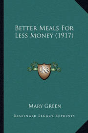 Better Meals for Less Money (1917) by Mary Green