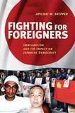 Fighting for Foreigners: Immigration and its Impact on Japanese Democracy by Apichai W. Shipper