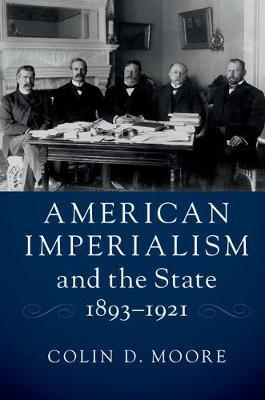 American Imperialism and the State, 1893-1921 by Colin D. Moore