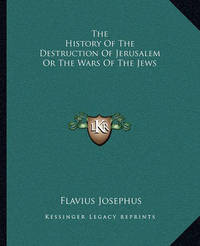 The History of the Destruction of Jerusalem or the Wars of the Jews by Flavius Josephus