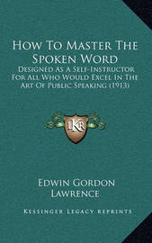 How to Master the Spoken Word: Designed as a Self-Instructor for All Who Would Excel in the Art of Public Speaking (1913) by Edwin Gordon Lawrence