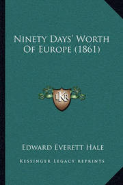 Ninety Days' Worth of Europe (1861) Ninety Days' Worth of Europe (1861) by Edward Everett Hale Jr