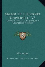 Abrege de L'Histoire Universelle V3: Depuis Charlemagne Jusques a Charlequint (1755) by Voltaire