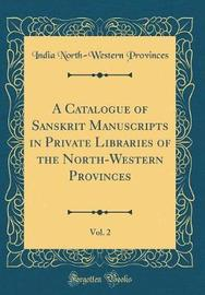 A Catalogue of Sanskrit Manuscripts in Private Libraries of the North-Western Provinces, Vol. 2 (Classic Reprint) by India North-Western Provinces image
