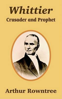 Whittier: Crusader and Prophet by Arthur Rowntree