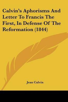 Calvin's Aphorisms And Letter To Francis The First, In Defense Of The Reformation (1844) by Jean Calvin