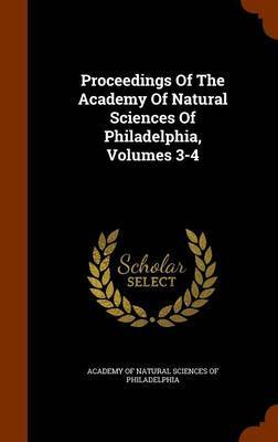 Proceedings of the Academy of Natural Sciences of Philadelphia, Volumes 3-4