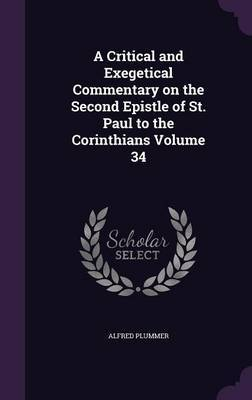 A Critical and Exegetical Commentary on the Second Epistle of St. Paul to the Corinthians Volume 34 by Alfred Plummer