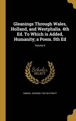 Gleanings Through Wales, Holland, and Westphalia. 4th Ed. to Which Is Added, Humanity; A Poem. 5th Ed; Volume 4 by Samuel Jackson 1749-1814 Pratt