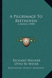 A Pilgrimage to Beethoven: A Novel (1909) by Richard Wagner