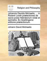 Johannis Davidis Michaelis, ... in Roberti Lowth PR]Lectiones de Sacra Poesi Hebr]orum Not] Et Epimetra. Ex Goettingensi Editione PR]Lectionum. by Johann David Michaelis