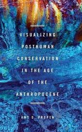 Visualizing Posthuman Conservation in the Age of the Anthropocene by Amy D Propen