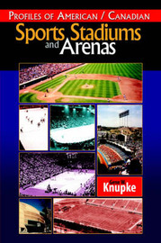 Profiles of American / Canadian Sports Stadiums and Arenas by Gene W. Knupke