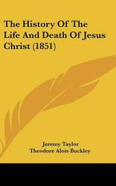 The History Of The Life And Death Of Jesus Christ (1851) by Jeremy Taylor