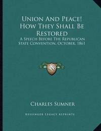 Union and Peace! How They Shall Be Restored: A Speech Before the Republican State Convention, October, 1861 by Charles Sumner