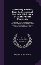 The History of France, from the Accession of Henry the Third, to the Death of Louis the Fourteenth by Nathaniel William Wraxall image