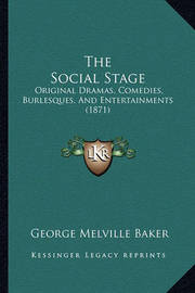 The Social Stage: Original Dramas, Comedies, Burlesques, and Entertainments (1871) by George Melville Baker