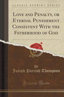 Love and Penalty, or Eternal Punishment Consistent with the Fatherhood of God (Classic Reprint) by Joseph Parrish Thompson