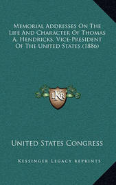 Memorial Addresses on the Life and Character of Thomas A. Hendricks, Vice-President of the United States (1886) by United States Congress