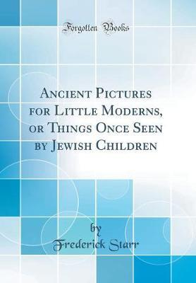 Ancient Pictures for Little Moderns, or Things Once Seen by Jewish Children (Classic Reprint) by Frederick Starr