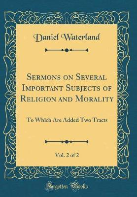 Sermons on Several Important Subjects of Religion and Morality, Vol. 2 of 2 by Daniel Waterland