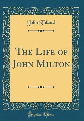 The Life of John Milton (Classic Reprint) by John Toland