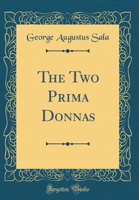 The Two Prima Donnas (Classic Reprint) by George Augustus Sala