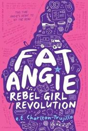Fat Angie: Rebel Girl Revolution by E E Charlton-Trujillo