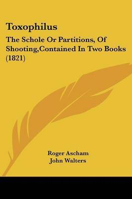 Toxophilus: The Schole Or Partitions, Of Shooting,Contained In Two Books (1821) by Roger Ascham